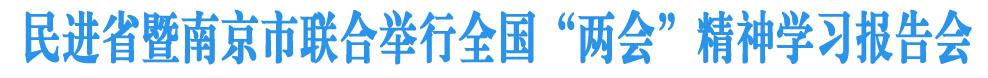 民进省委暨南京市委联合举办全国两会精神传达学习报告会