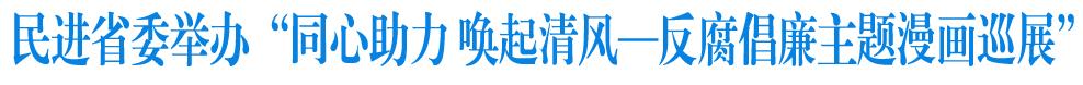 """民进省委举办""""同心助力,唤起清风—反腐倡廉主题漫画巡展"""""""