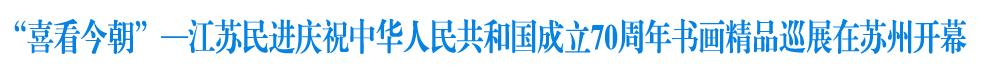 """""""喜看今朝""""—江苏民进庆祝中华人民共和国成立70周年书画精品巡展正式开幕啦!"""